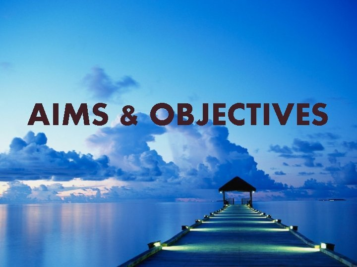 AIMS OBJECTIVES Aims Aims are the distant goals