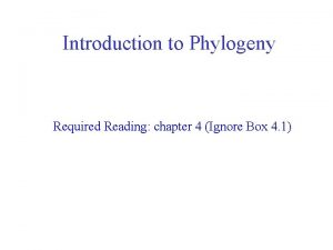 Introduction to Phylogeny Required Reading chapter 4 Ignore