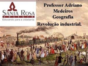 Professor Adriano Medeiros Geografia Revoluo industrial Revoluo Industrial