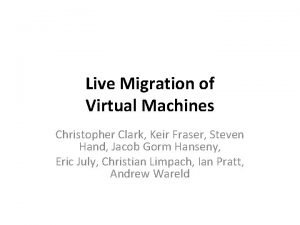 Live Migration of Virtual Machines Christopher Clark Keir