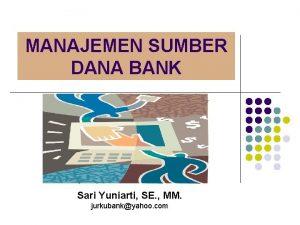MANAJEMEN SUMBER DANA BANK Sari Yuniarti SE MM