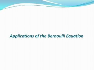 Applications of the Bernoulli Equation The Bernoulli equation