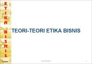 TEORITEORI ETIKA BISNIS Teori Etika Bisnis 1 TEORI