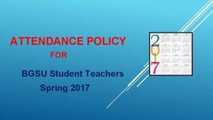 ATTENDANCE POLICY FOR BGSU Student Teachers Spring 2017