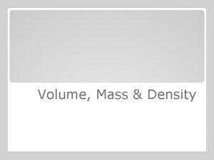 Volume Mass Density Volume is the amount of