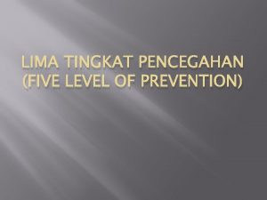 LIMA TINGKAT PENCEGAHAN FIVE LEVEL OF PREVENTION LIMA