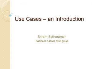 Use Cases an Introduction Sriram Sethuraman Business Analyst