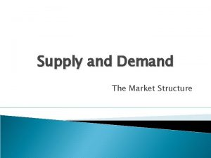 Supply and Demand The Market Structure Markets Markets