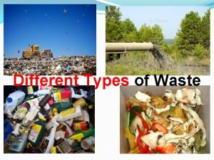 Different Types of Waste What is waste Waste