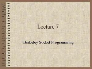 Lecture 7 Berkeley Socket Programming Berkeley Sockets Unix