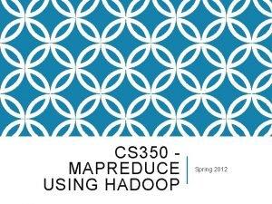 CS 350 MAPREDUCE USING HADOOP Spring 2012 PARALLELIZATION