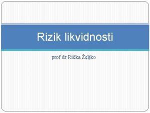 Rizik likvidnosti prof dr Rika eljko Rizik likvidnosti