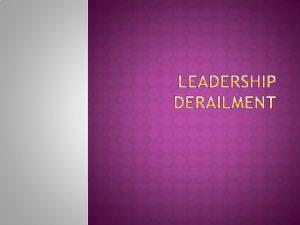 Why leaders get derailed Preventing leadership derailment Leadership