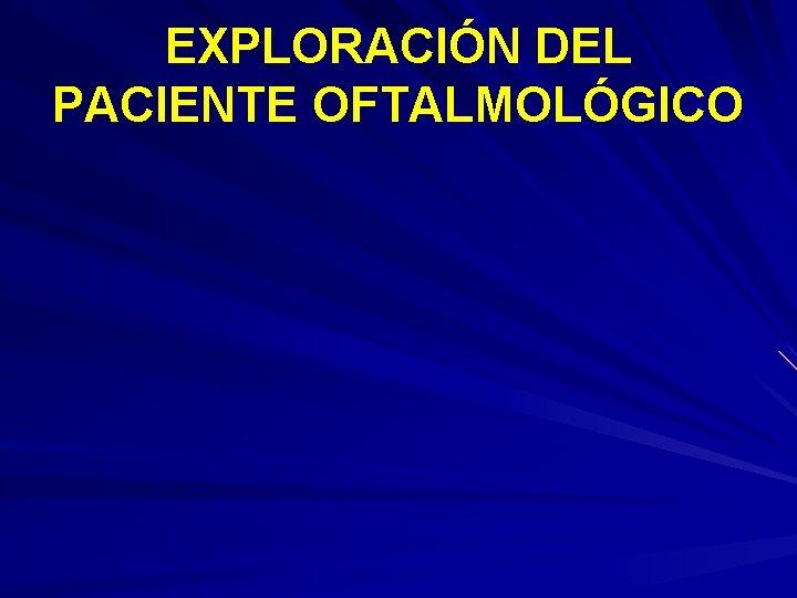EXPLORACIN DEL PACIENTE OFTALMOLGICO ANAMNESIS EXAMEN SUBJETIVO EXAMEN
