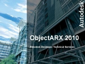 Object ARX 2010 Autodesk Developer Technical Services Autodesk