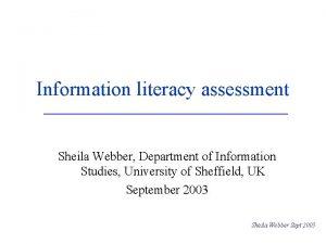 Information literacy assessment Sheila Webber Department of Information