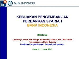 1 KEBIJAKAN PENGEMBANGAN PERBANKAN SYARIAH BANK INDONESIA Rifki