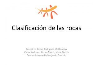 Clasificacin de las rocas Maestro Jaime Rodrguez Maldonado