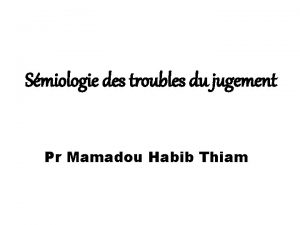 Smiologie des troubles du jugement Pr Mamadou Habib