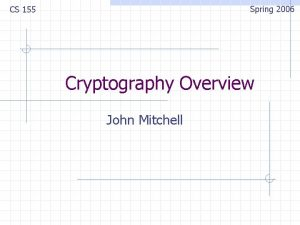 Spring 2006 CS 155 Cryptography Overview John Mitchell