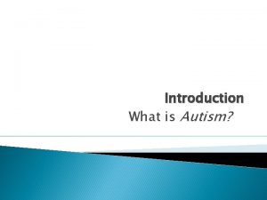 Introduction What is Autism What is Autism Autism