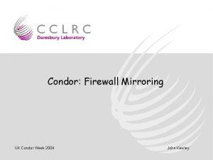 Condor Firewall Mirroring UK Condor Week 2004 John
