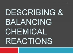 1 DESCRIBING BALANCING CHEMICAL REACTIONS Describing a Chemical
