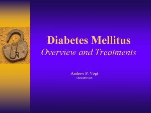 Diabetes Mellitus Overview and Treatments Andrew P Vogt