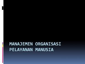 MANAJEMEN ORGANISASI PELAYANAN MANUSIA Pengantar MHSO Manajemen Organisasi