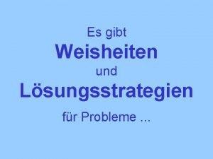 Es gibt Weisheiten und Lsungsstrategien fr Probleme Eine