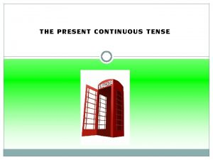 THE PRESENT CONTINUOUS TENSE The Present Continuous Tense