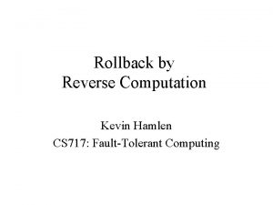 Rollback by Reverse Computation Kevin Hamlen CS 717