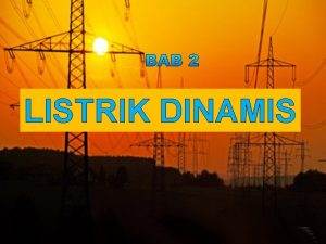 LISTRIK DINAMIS Listrik Dinamis Listrik dinamis adalah listrik