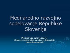 Mednarodno razvojno sodelovanje Republike Slovenije Ministrstvo za zunanje