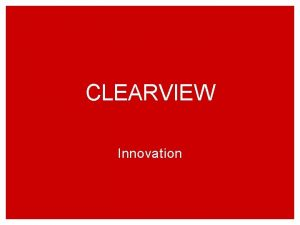 CLEARVIEW Innovation Learning Objectives Understand the role of