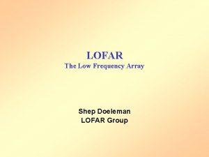 LOFAR The Low Frequency Array Shep Doeleman LOFAR
