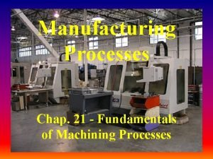 Manufacturing Processes Chap 21 Fundamentals of Machining Processes