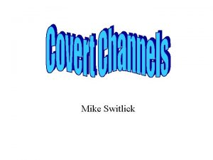 Mike Switlick Overview What is a covert channel