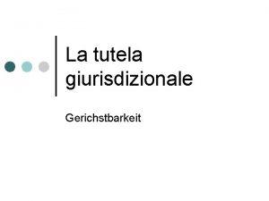 La tutela giurisdizionale Gerichstbarkeit 2 I tipi di