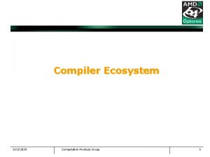 Compiler Ecosystem 1112020 Computation Products Group 1 Compiler