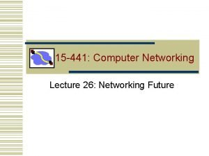 15 441 Computer Networking Lecture 26 Networking Future