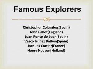 Famous Explorers Christopher ColumbusSpain John CabotEngland Juan Ponce