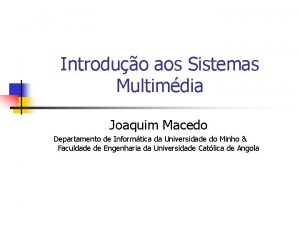Introduo aos Sistemas Multimdia Joaquim Macedo Departamento de