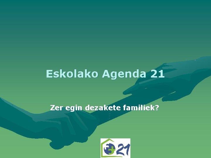 Eskolako Agenda 21 Zer egin dezakete familiek ZER