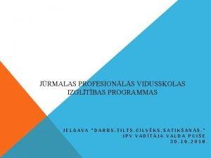 JRMALAS PROFESIONLS VIDUSSKOLAS IZGLTBAS PROGRAMMAS JELGAVA DARBS TILTS