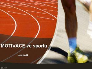 MOTIVACE ve sportu semin Vkonov motivace Komplexn proces
