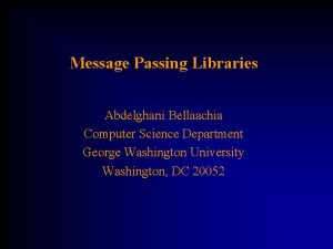 Message Passing Libraries Abdelghani Bellaachia Computer Science Department