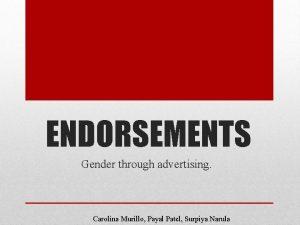 ENDORSEMENTS Gender through advertising Carolina Murillo Payal Patel