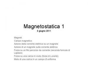 Magnetostatica 1 6 giugno 2011 Magneti Campo magnetico