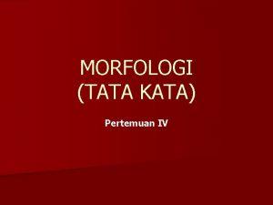MORFOLOGI TATA KATA Pertemuan IV MORFOLOGI tata kata